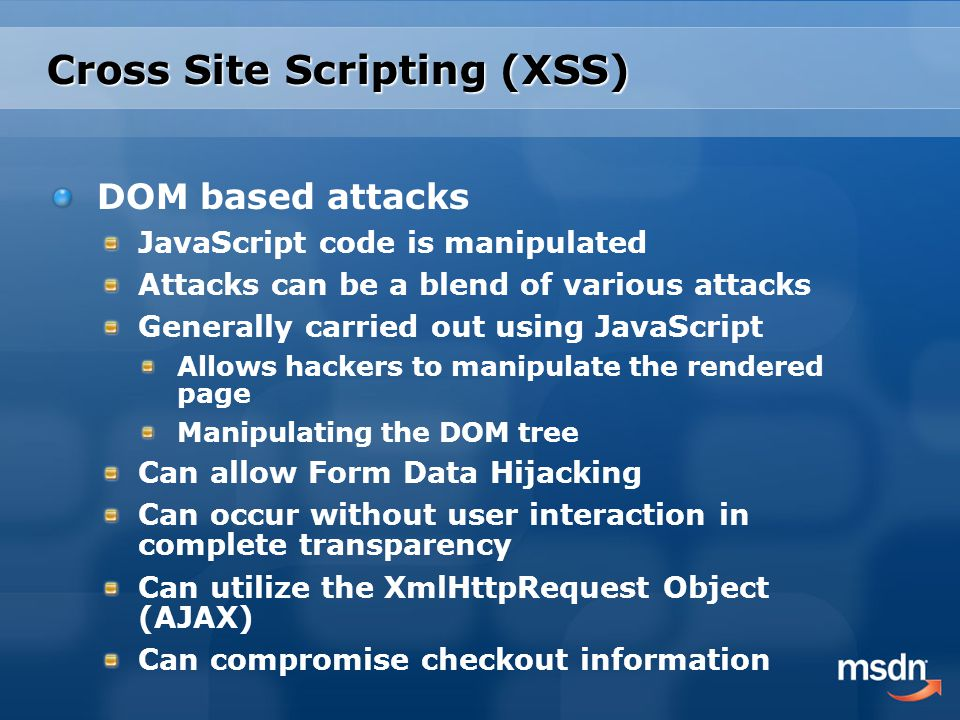 Cross Site Scripting (XSS) DOM based attacks JavaScript code is manipulated Attacks can be a blend of various attacks Generally carried out using JavaScript Allows hackers to manipulate the rendered page Manipulating the DOM tree Can allow Form Data Hijacking Can occur without user interaction in complete transparency Can utilize the XmlHttpRequest Object (AJAX) Can compromise checkout information