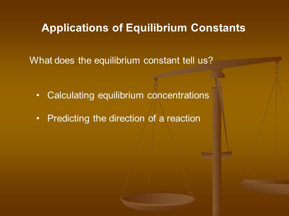 Applications of Equilibrium Constants What does the equilibrium constant tell us.