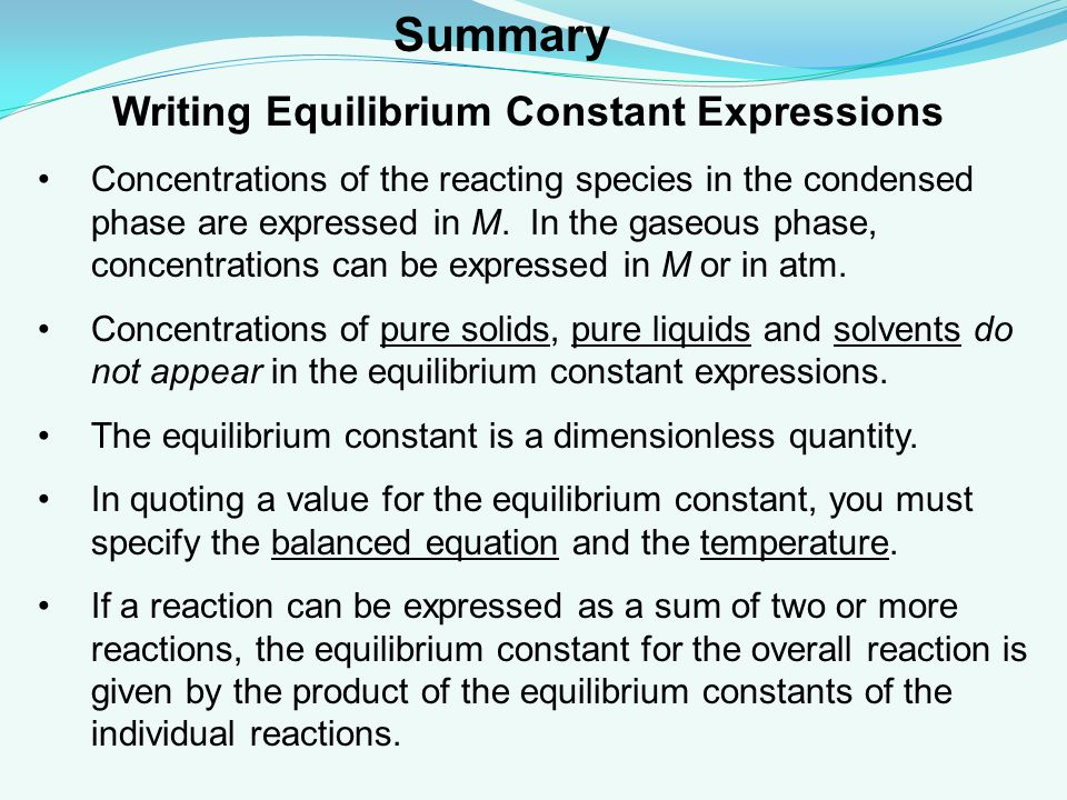 Writing Equilibrium Constant Expressions Concentrations of the reacting species in the condensed phase are expressed in M.