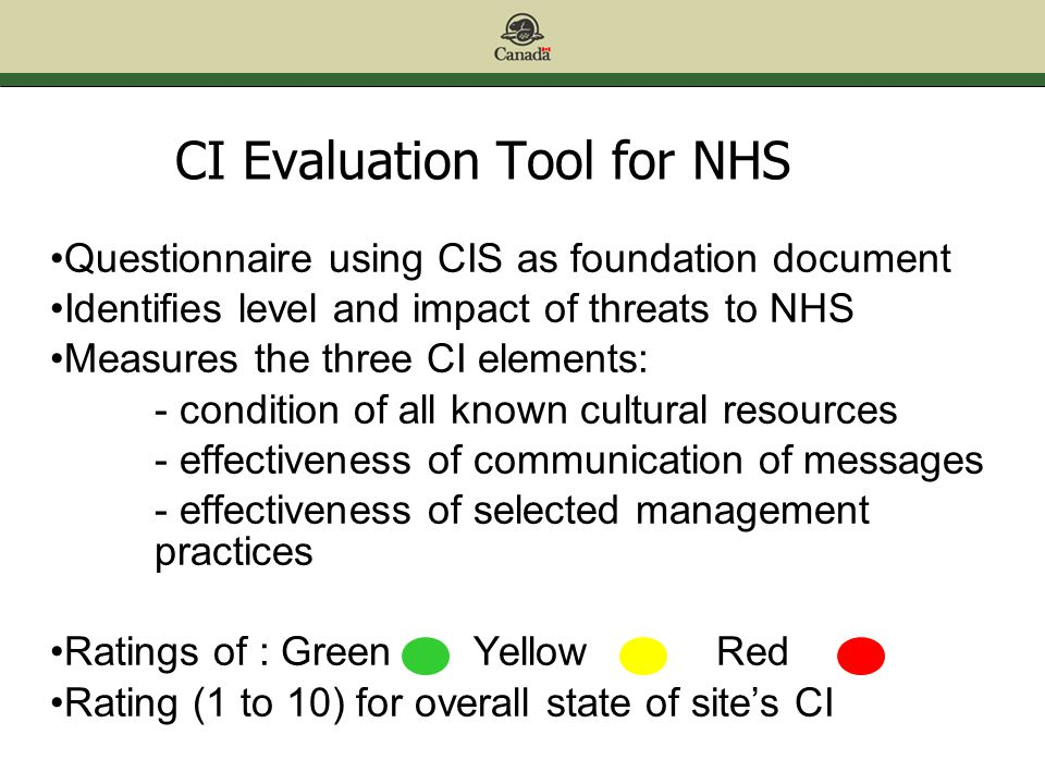 CI Evaluation Tool for NHS Questionnaire using CIS as foundation document Identifies level and impact of threats to NHS Measures the three CI elements: - condition of all known cultural resources - effectiveness of communication of messages - effectiveness of selected management practices Ratings of : Green Yellow Red Rating (1 to 10) for overall state of site's CI