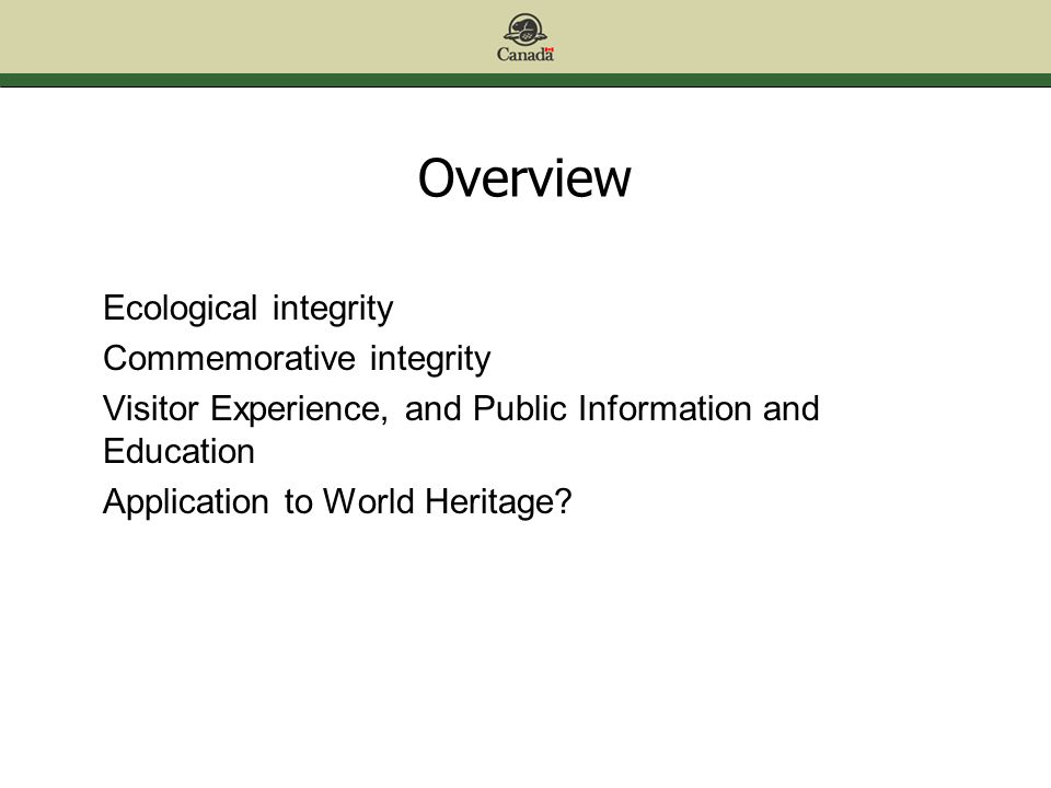 Overview Ecological integrity Commemorative integrity Visitor Experience, and Public Information and Education Application to World Heritage