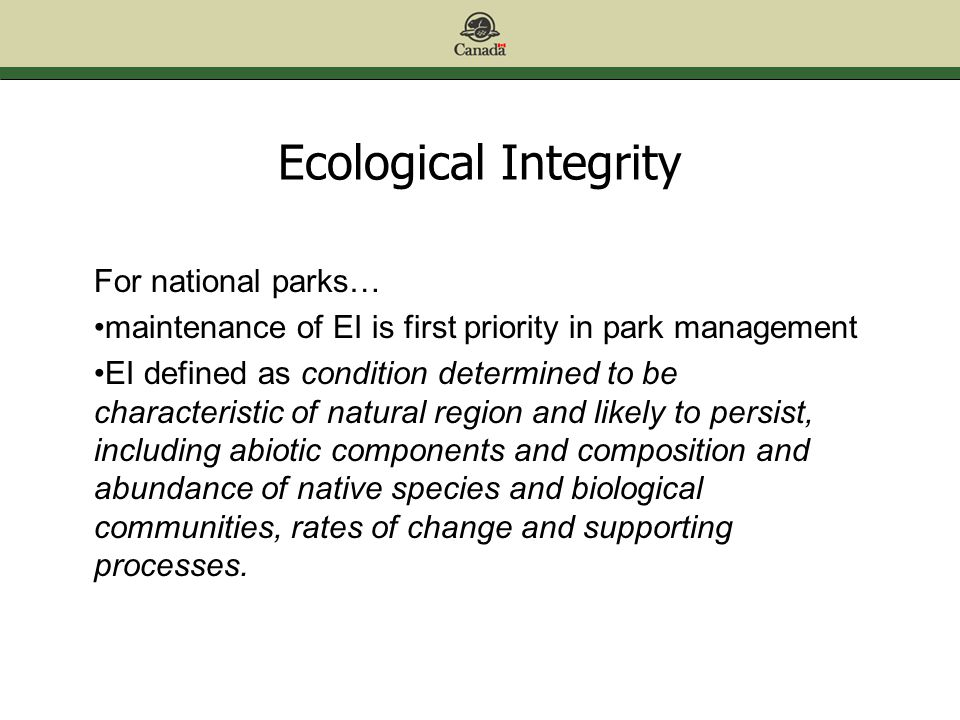 Ecological Integrity For national parks… maintenance of EI is first priority in park management EI defined as condition determined to be characteristic of natural region and likely to persist, including abiotic components and composition and abundance of native species and biological communities, rates of change and supporting processes.