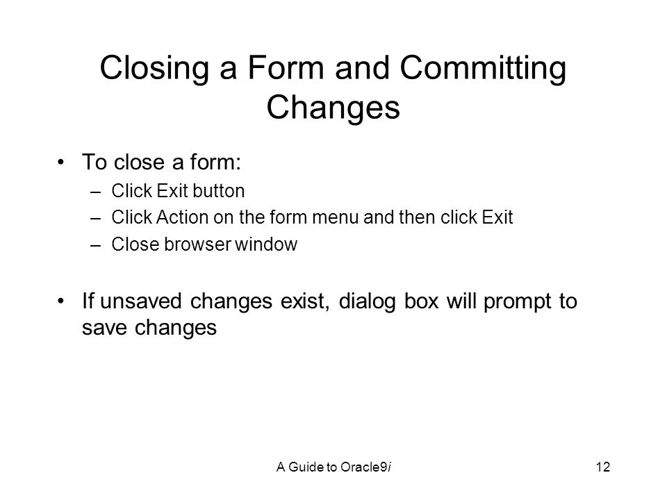 A Guide to Oracle9i12 Closing a Form and Committing Changes To close a form: –Click Exit button –Click Action on the form menu and then click Exit –Close browser window If unsaved changes exist, dialog box will prompt to save changes
