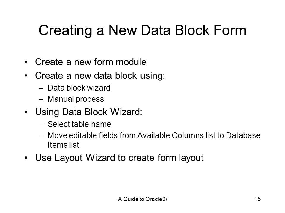 A Guide to Oracle9i15 Creating a New Data Block Form Create a new form module Create a new data block using: –Data block wizard –Manual process Using Data Block Wizard: –Select table name –Move editable fields from Available Columns list to Database Items list Use Layout Wizard to create form layout