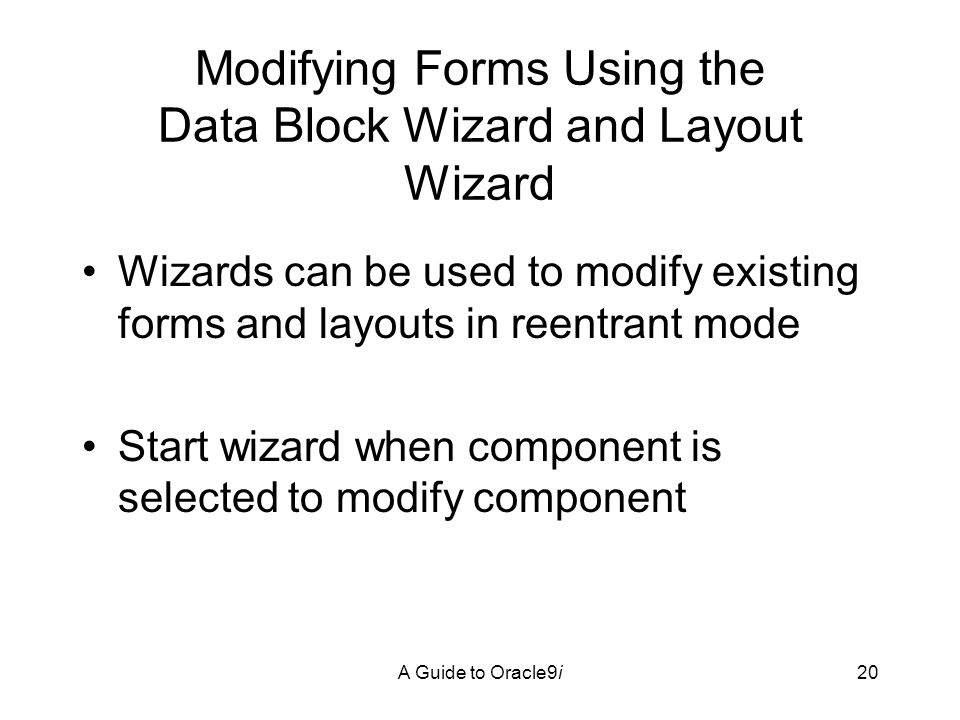 A Guide to Oracle9i20 Modifying Forms Using the Data Block Wizard and Layout Wizard Wizards can be used to modify existing forms and layouts in reentrant mode Start wizard when component is selected to modify component