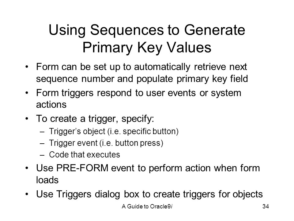 A Guide to Oracle9i34 Using Sequences to Generate Primary Key Values Form can be set up to automatically retrieve next sequence number and populate primary key field Form triggers respond to user events or system actions To create a trigger, specify: –Trigger's object (i.e.