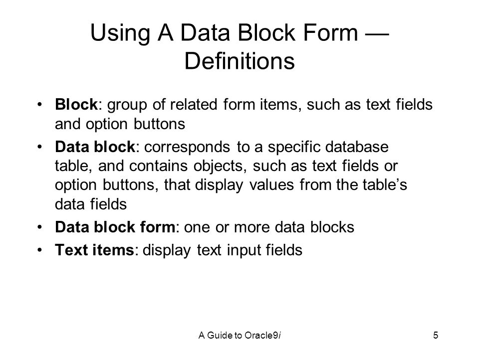 A Guide to Oracle9i5 Using A Data Block Form — Definitions Block: group of related form items, such as text fields and option buttons Data block: corresponds to a specific database table, and contains objects, such as text fields or option buttons, that display values from the table's data fields Data block form: one or more data blocks Text items: display text input fields