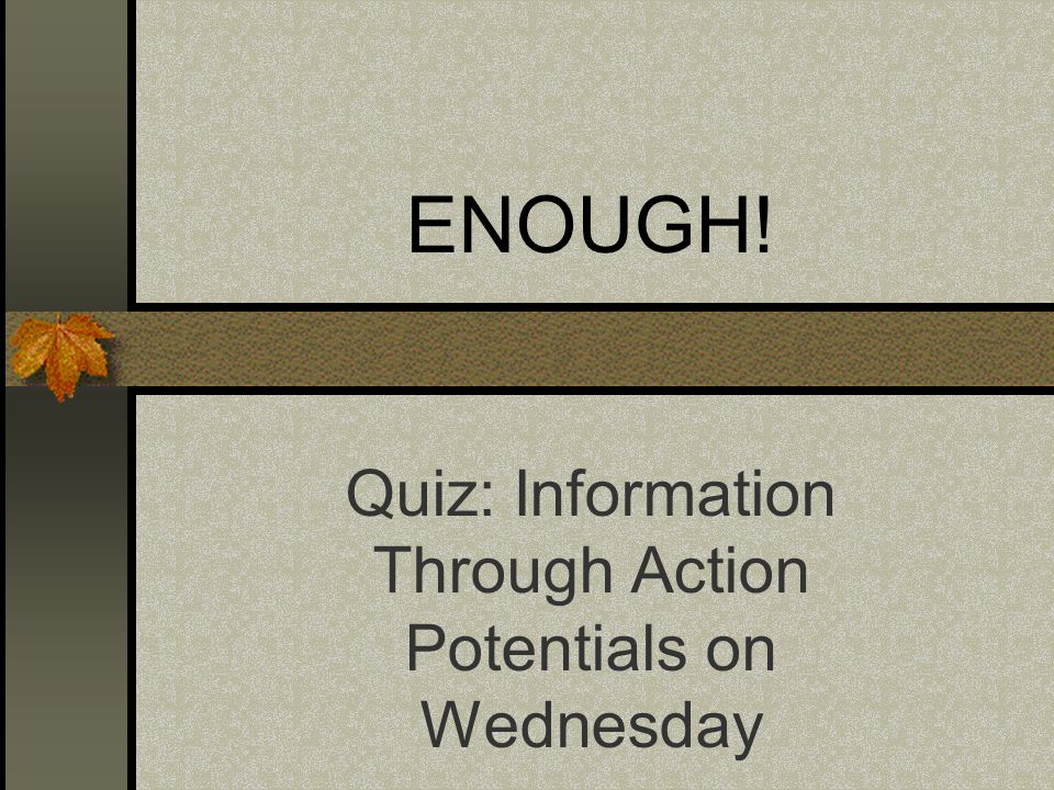ENOUGH! Quiz: Information Through Action Potentials on Wednesday