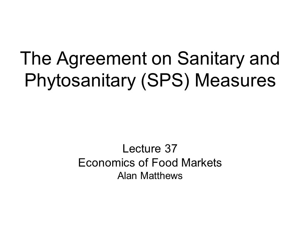 The Agreement on Sanitary and Phytosanitary (SPS) Measures Lecture 37 Economics of Food Markets Alan Matthews