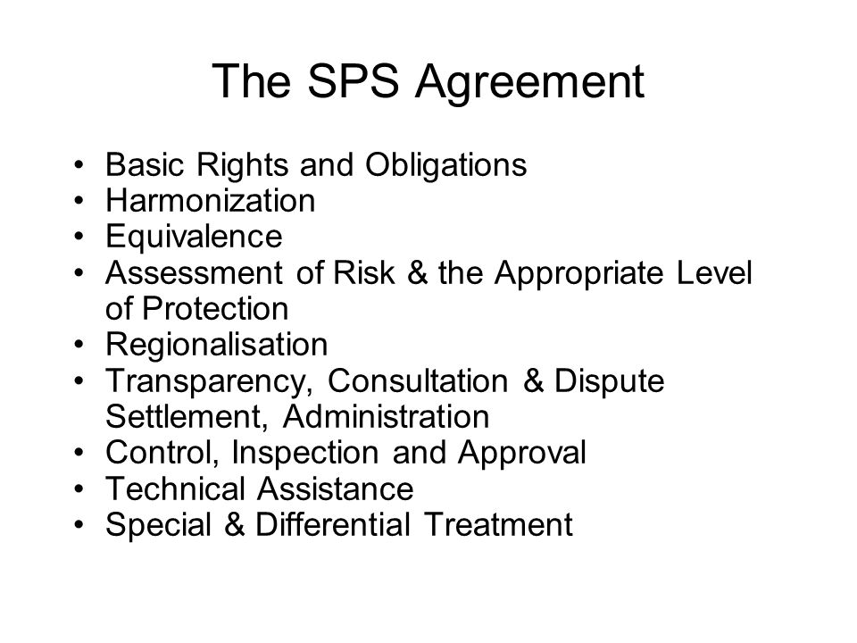 The SPS Agreement Basic Rights and Obligations Harmonization Equivalence Assessment of Risk & the Appropriate Level of Protection Regionalisation Transparency, Consultation & Dispute Settlement, Administration Control, Inspection and Approval Technical Assistance Special & Differential Treatment