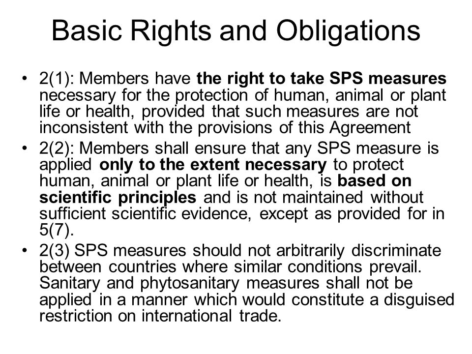 Basic Rights and Obligations 2(1): Members have the right to take SPS measures necessary for the protection of human, animal or plant life or health, provided that such measures are not inconsistent with the provisions of this Agreement 2(2): Members shall ensure that any SPS measure is applied only to the extent necessary to protect human, animal or plant life or health, is based on scientific principles and is not maintained without sufficient scientific evidence, except as provided for in 5(7).