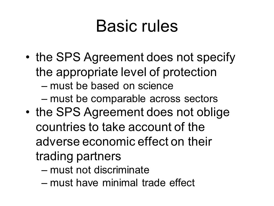 Basic rules the SPS Agreement does not specify the appropriate level of protection –must be based on science –must be comparable across sectors the SPS Agreement does not oblige countries to take account of the adverse economic effect on their trading partners –must not discriminate –must have minimal trade effect