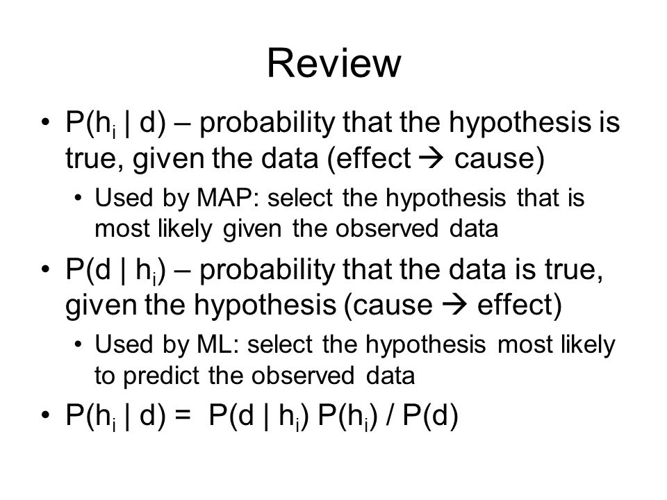 Review P(h i | d) – probability that the hypothesis is true, given the data (effect  cause) Used by MAP: select the hypothesis that is most likely given the observed data P(d | h i ) – probability that the data is true, given the hypothesis (cause  effect) Used by ML: select the hypothesis most likely to predict the observed data P(h i | d) = P(d | h i ) P(h i ) / P(d)