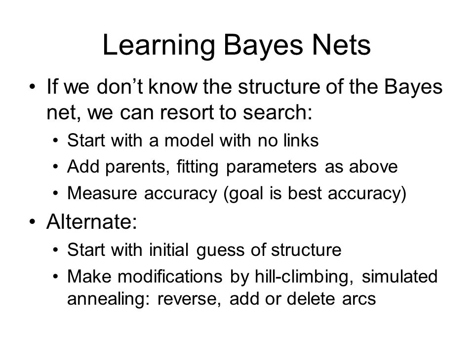 Learning Bayes Nets If we don't know the structure of the Bayes net, we can resort to search: Start with a model with no links Add parents, fitting parameters as above Measure accuracy (goal is best accuracy) Alternate: Start with initial guess of structure Make modifications by hill-climbing, simulated annealing: reverse, add or delete arcs