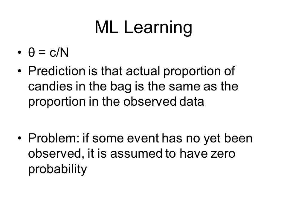 ML Learning θ = c/N Prediction is that actual proportion of candies in the bag is the same as the proportion in the observed data Problem: if some event has no yet been observed, it is assumed to have zero probability