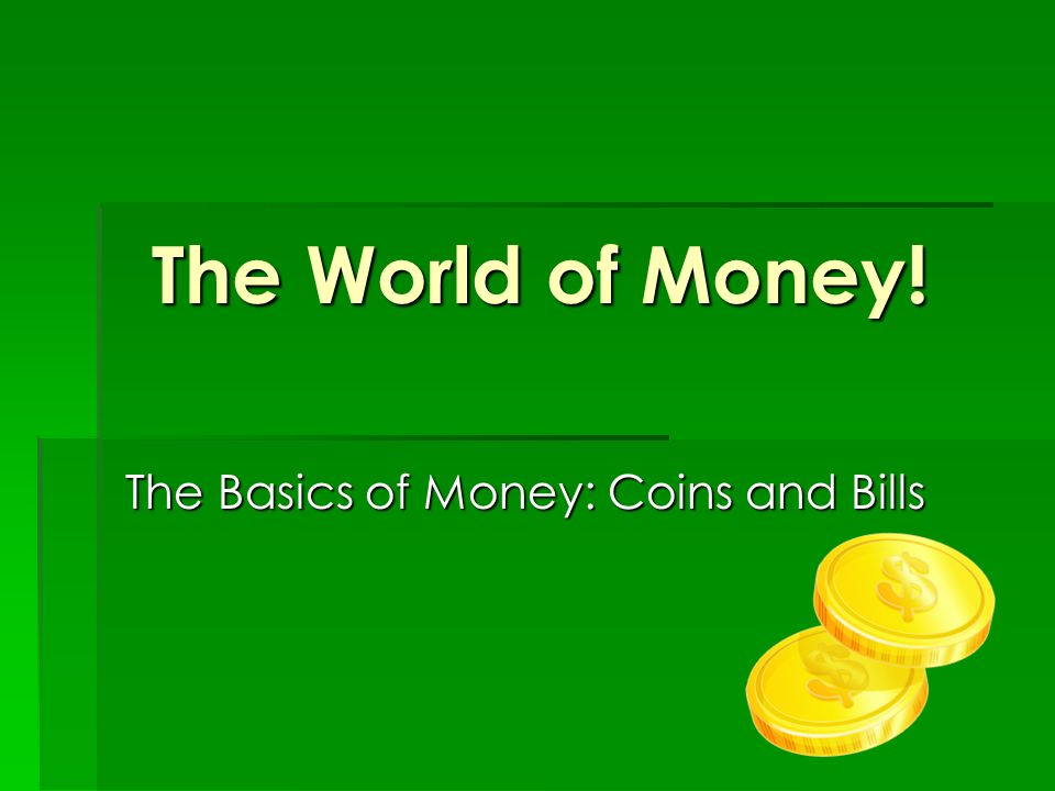 The World of Money! The Basics of Money: Coins and Bills