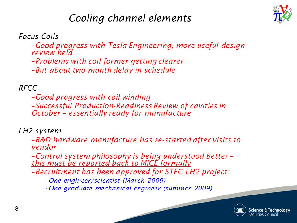 8 Cooling channel elements Focus Coils –Good progress with Tesla Engineering, more useful design review held –Problems with coil former getting clearer –But about two month delay in schedule RFCC –Good progress with coil winding –Successful Production-Readiness Review of cavities in October – essentially ready for manufacture LH2 system –R&D hardware manufacture has re-started after visits to vendor –Control system philosophy is being understood better – this must be reported back to MICE formally –Recruitment has been approved for STFC LH2 project: One engineer/scientist (March 2009) One graduate mechanical engineer (summer 2009)