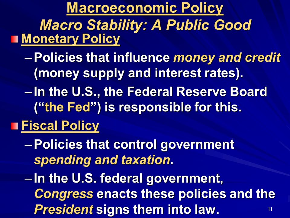 11 Macroeconomic Policy Macro Stability: A Public Good Monetary Policy –Policies that influence money and credit (money supply and interest rates).