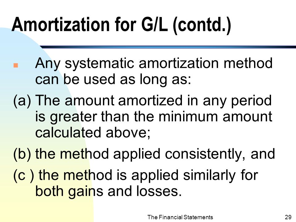 The Financial Statements28 Amortization of G/L (contd.) n If the unrecognized G/L is less than the corridor, NO amortization of G/L is needed.