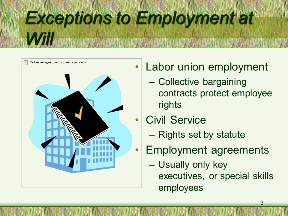 3 Exceptions to Employment at Will Labor union employment –Collective bargaining contracts protect employee rights Civil Service –Rights set by statute Employment agreements –Usually only key executives, or special skills employees