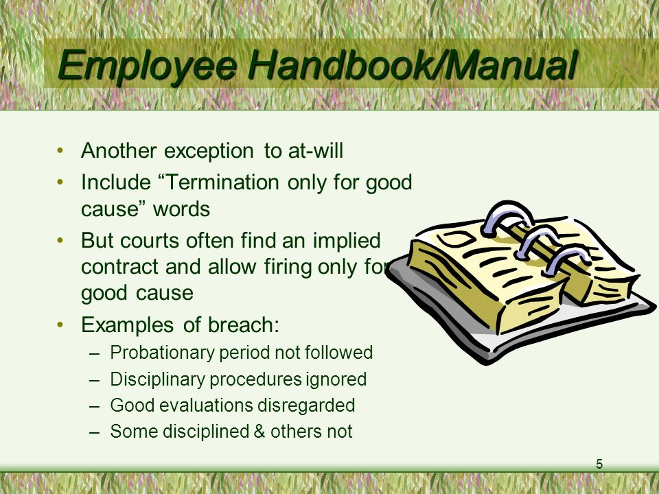 5 Employee Handbook/Manual Another exception to at-will Include Termination only for good cause words But courts often find an implied contract and allow firing only for good cause Examples of breach: –Probationary period not followed –Disciplinary procedures ignored –Good evaluations disregarded –Some disciplined & others not