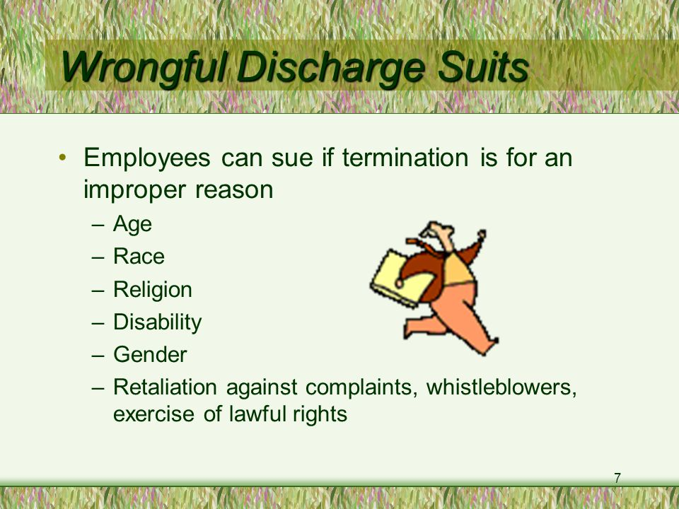 7 Wrongful Discharge Suits Employees can sue if termination is for an improper reason –Age –Race –Religion –Disability –Gender –Retaliation against complaints, whistleblowers, exercise of lawful rights