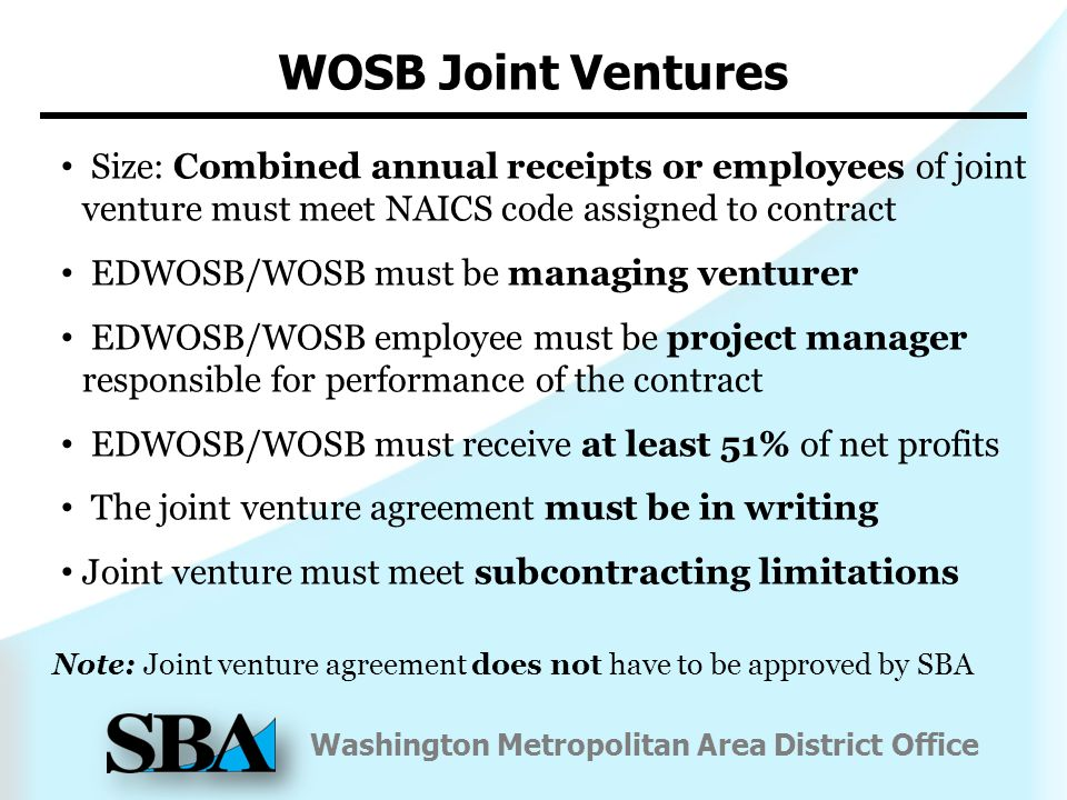 Washington Metropolitan Area District Office WOSB Joint Ventures Size: Combined annual receipts or employees of joint venture must meet NAICS code assigned to contract EDWOSB/WOSB must be managing venturer EDWOSB/WOSB employee must be project manager responsible for performance of the contract EDWOSB/WOSB must receive at least 51% of net profits The joint venture agreement must be in writing Joint venture must meet subcontracting limitations Note: Joint venture agreement does not have to be approved by SBA
