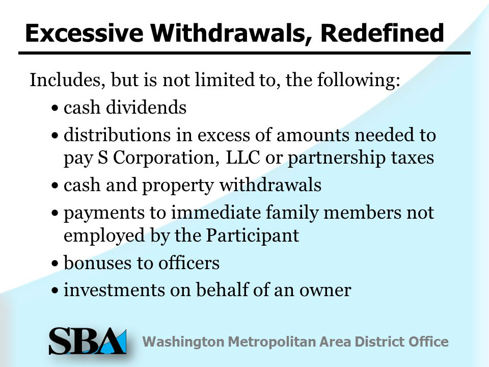 Washington Metropolitan Area District Office Includes, but is not limited to, the following: cash dividends distributions in excess of amounts needed to pay S Corporation, LLC or partnership taxes cash and property withdrawals payments to immediate family members not employed by the Participant bonuses to officers investments on behalf of an owner Excessive Withdrawals, Redefined