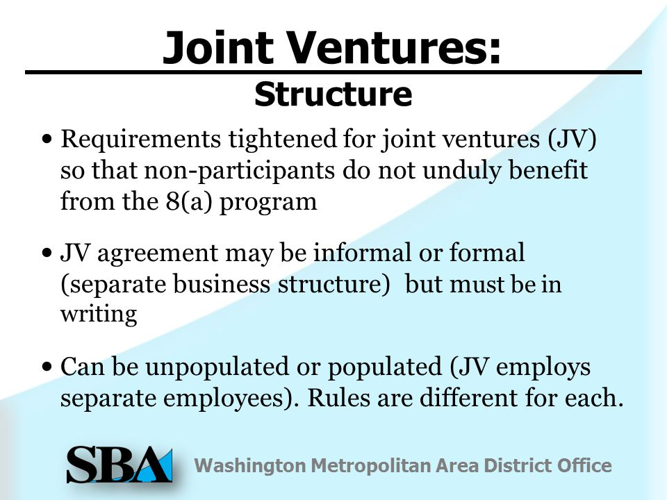 Washington Metropolitan Area District Office Joint Ventures: Structure Requirements tightened for joint ventures (JV) so that non-participants do not unduly benefit from the 8(a) program JV agreement may be informal or formal (separate business structure) but m ust be in writing Can be unpopulated or populated (JV employs separate employees).