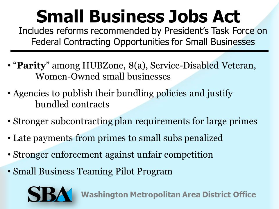 Washington Metropolitan Area District Office Parity among HUBZone, 8(a), Service-Disabled Veteran, Women-Owned small businesses Agencies to publish their bundling policies and justify bundled contracts Stronger subcontracting plan requirements for large primes Late payments from primes to small subs penalized Stronger enforcement against unfair competition Small Business Teaming Pilot Program Small Business Jobs Act Includes reforms recommended by President's Task Force on Federal Contracting Opportunities for Small Businesses