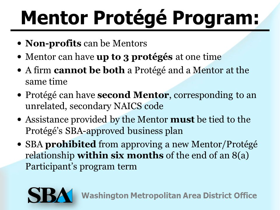 Washington Metropolitan Area District Office Non-profits can be Mentors Mentor can have up to 3 protégés at one time A firm cannot be both a Protégé and a Mentor at the same time Protégé can have second Mentor, corresponding to an unrelated, secondary NAICS code Assistance provided by the Mentor must be tied to the Protégé's SBA-approved business plan SBA prohibited from approving a new Mentor/Protégé relationship within six months of the end of an 8(a) Participant's program term Mentor Protégé Program: