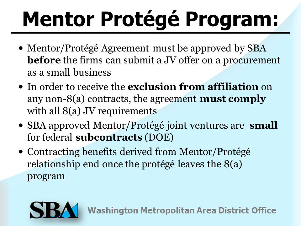 Washington Metropolitan Area District Office Mentor/Protégé Agreement must be approved by SBA before the firms can submit a JV offer on a procurement as a small business In order to receive the exclusion from affiliation on any non-8(a) contracts, the agreement must comply with all 8(a) JV requirements SBA approved Mentor/Protégé joint ventures are small for federal subcontracts (DOE) Contracting benefits derived from Mentor/Protégé relationship end once the protégé leaves the 8(a) program Mentor Protégé Program: