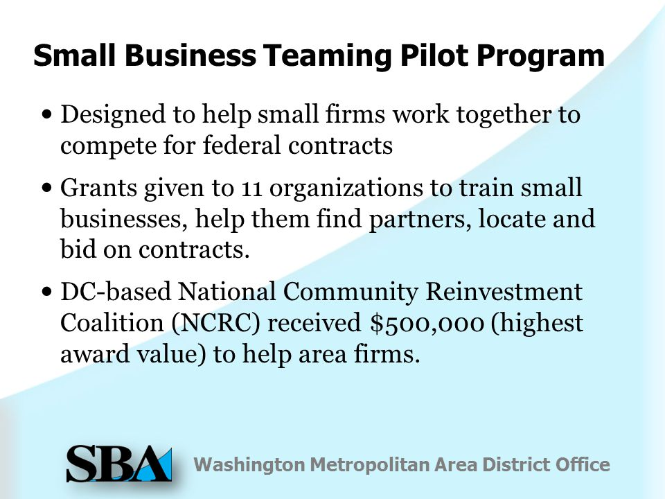 Washington Metropolitan Area District Office Small Business Teaming Pilot Program Designed to help small firms work together to compete for federal contracts Grants given to 11 organizations to train small businesses, help them find partners, locate and bid on contracts.