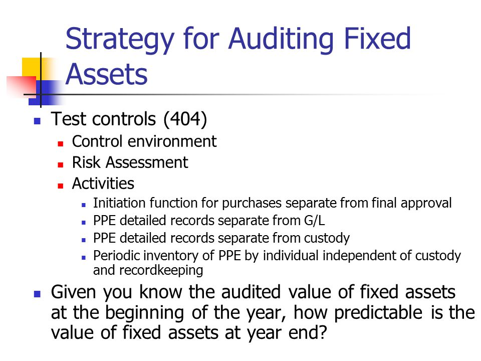 Strategy for Auditing Fixed Assets Test controls (404) Control environment Risk Assessment Activities Initiation function for purchases separate from final approval PPE detailed records separate from G/L PPE detailed records separate from custody Periodic inventory of PPE by individual independent of custody and recordkeeping Given you know the audited value of fixed assets at the beginning of the year, how predictable is the value of fixed assets at year end
