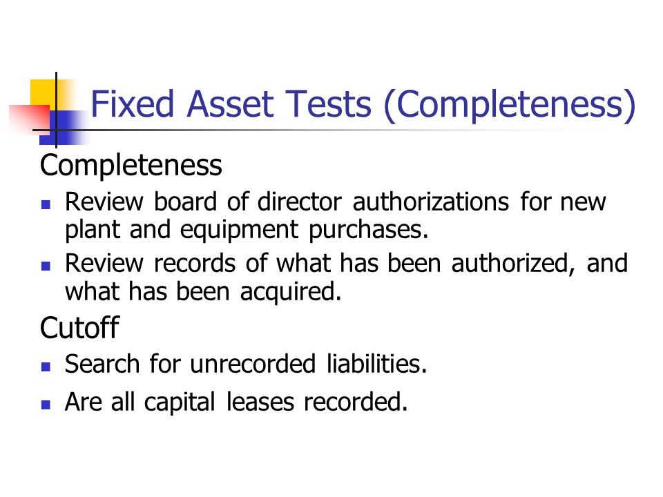 Fixed Asset Tests (Completeness) Completeness Review board of director authorizations for new plant and equipment purchases.