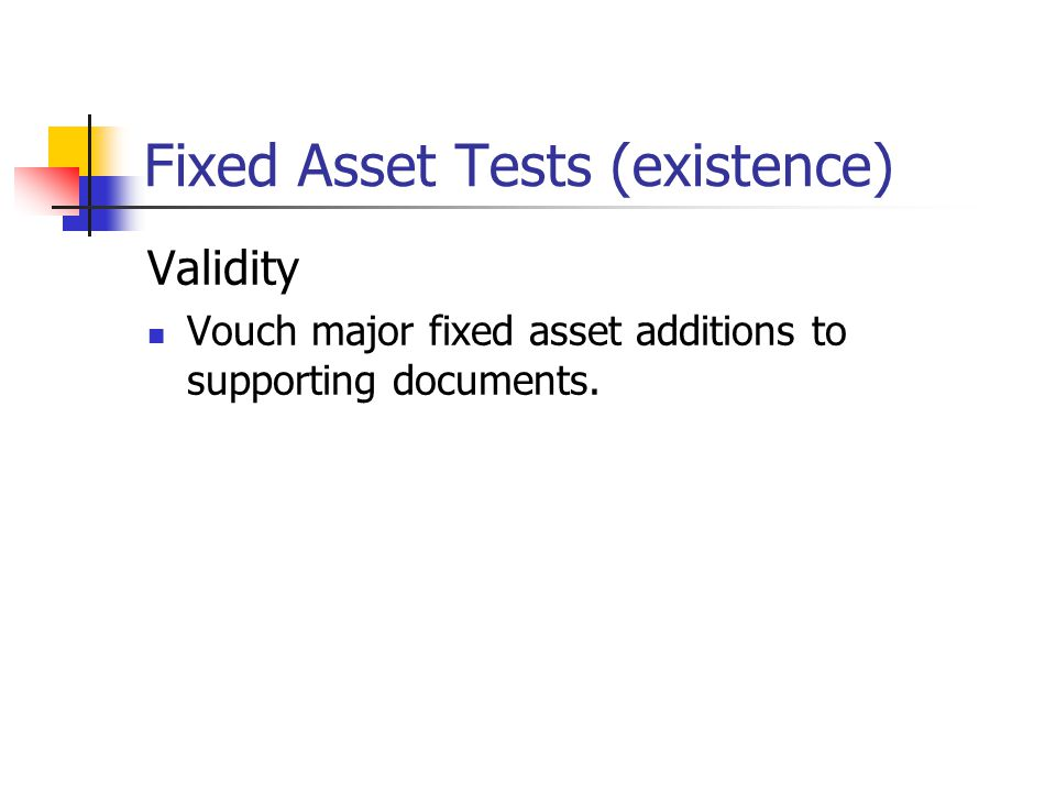 Fixed Asset Tests (existence) Validity Vouch major fixed asset additions to supporting documents.