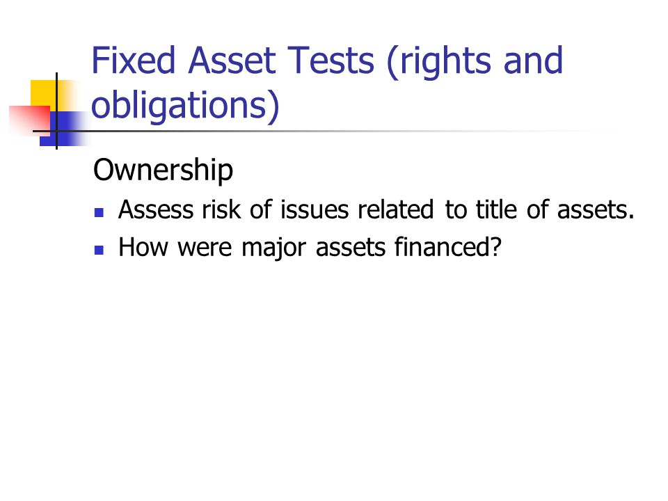 Fixed Asset Tests (rights and obligations) Ownership Assess risk of issues related to title of assets.