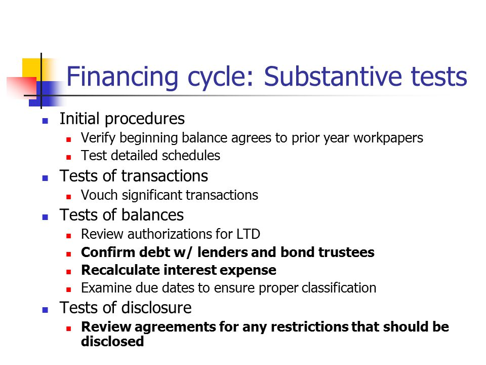 Financing cycle: Substantive tests Initial procedures Verify beginning balance agrees to prior year workpapers Test detailed schedules Tests of transactions Vouch significant transactions Tests of balances Review authorizations for LTD Confirm debt w/ lenders and bond trustees Recalculate interest expense Examine due dates to ensure proper classification Tests of disclosure Review agreements for any restrictions that should be disclosed