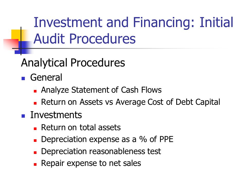 Investment and Financing: Initial Audit Procedures Analytical Procedures General Analyze Statement of Cash Flows Return on Assets vs Average Cost of Debt Capital Investments Return on total assets Depreciation expense as a % of PPE Depreciation reasonableness test Repair expense to net sales