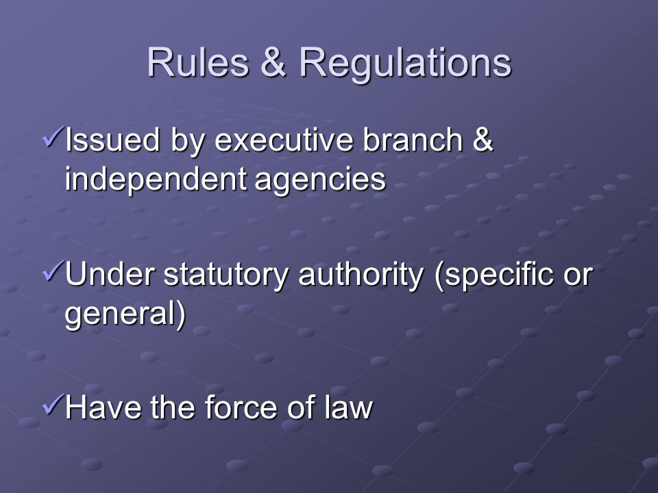 Rules & Regulations Issued by executive branch & independent agencies Issued by executive branch & independent agencies Under statutory authority (specific or general) Under statutory authority (specific or general) Have the force of law Have the force of law