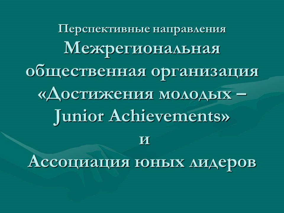 Перспективные направления Межрегиональная общественная организация «Достижения молодых – Junior Achievements» и Ассоциация юных лидеров