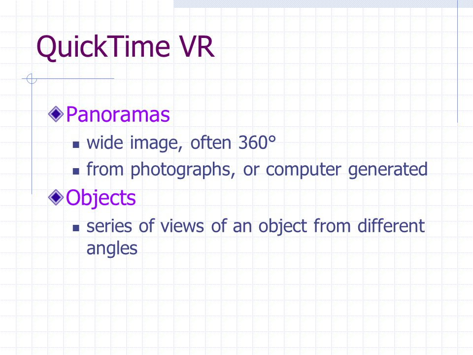 QuickTime VR Panoramas wide image, often 360° from photographs, or computer generated Objects series of views of an object from different angles