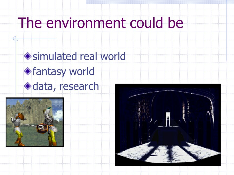 The environment could be simulated real world fantasy world data, research