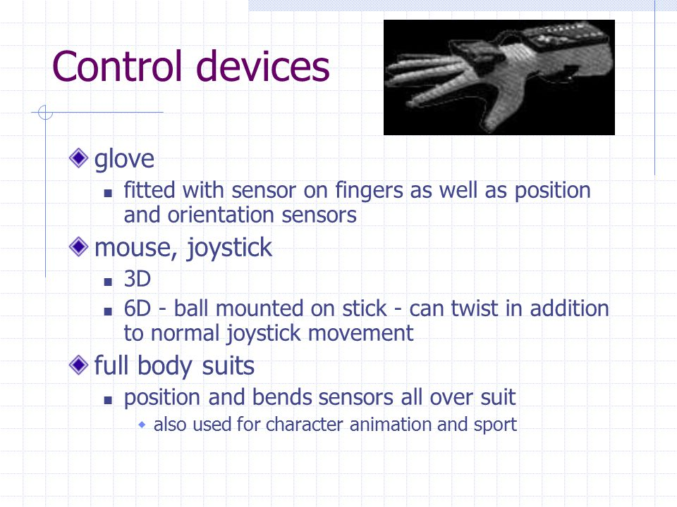 Control devices glove fitted with sensor on fingers as well as position and orientation sensors mouse, joystick 3D 6D - ball mounted on stick - can twist in addition to normal joystick movement full body suits position and bends sensors all over suit  also used for character animation and sport