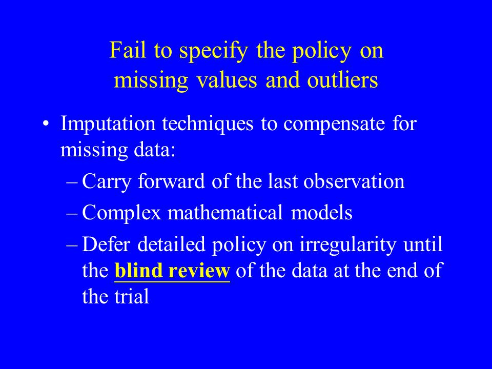 Fail to specify the policy on missing values and outliers Imputation techniques to compensate for missing data: –Carry forward of the last observation –Complex mathematical models –Defer detailed policy on irregularity until the blind review of the data at the end of the trial