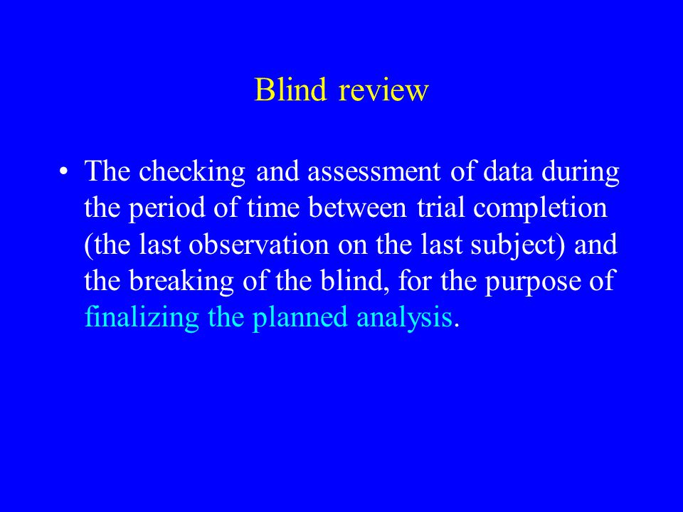 Blind review The checking and assessment of data during the period of time between trial completion (the last observation on the last subject) and the breaking of the blind, for the purpose of finalizing the planned analysis.