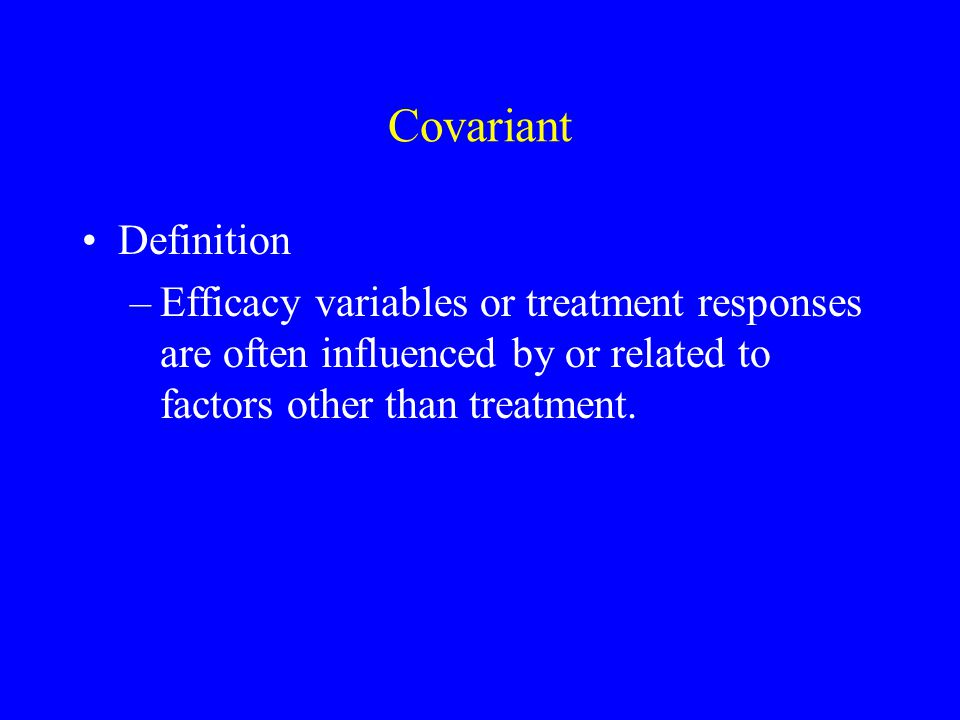 Covariant Definition –Efficacy variables or treatment responses are often influenced by or related to factors other than treatment.