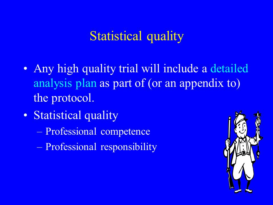 Statistical quality Any high quality trial will include a detailed analysis plan as part of (or an appendix to) the protocol.