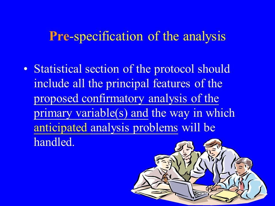 Pre-specification of the analysis Statistical section of the protocol should include all the principal features of the proposed confirmatory analysis of the primary variable(s) and the way in which anticipated analysis problems will be handled.