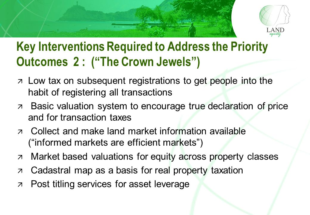 Key Interventions Required to Address the Priority Outcomes 2 : ( The Crown Jewels ) ä Low tax on subsequent registrations to get people into the habit of registering all transactions ä Basic valuation system to encourage true declaration of price and for transaction taxes ä Collect and make land market information available ( informed markets are efficient markets ) ä Market based valuations for equity across property classes ä Cadastral map as a basis for real property taxation ä Post titling services for asset leverage